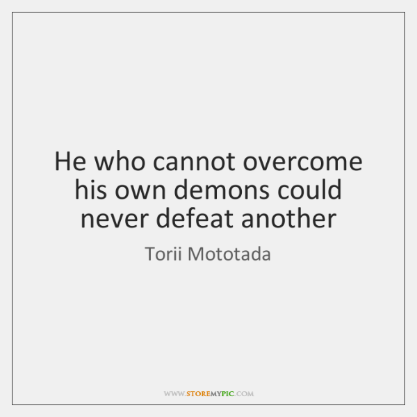 He who cannot overcome his own demons could never defeat another