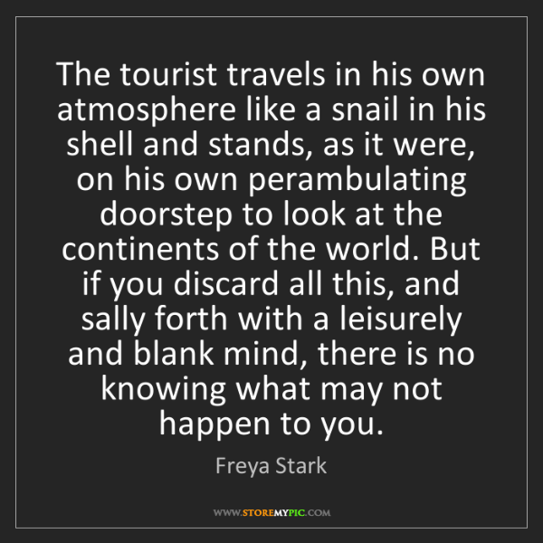 Freya Stark: The tourist travels in his own atmosphere like a snail...