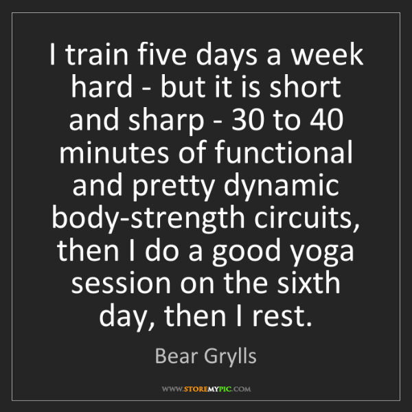 Bear Grylls: I train five days a week hard - but it is short and sharp...