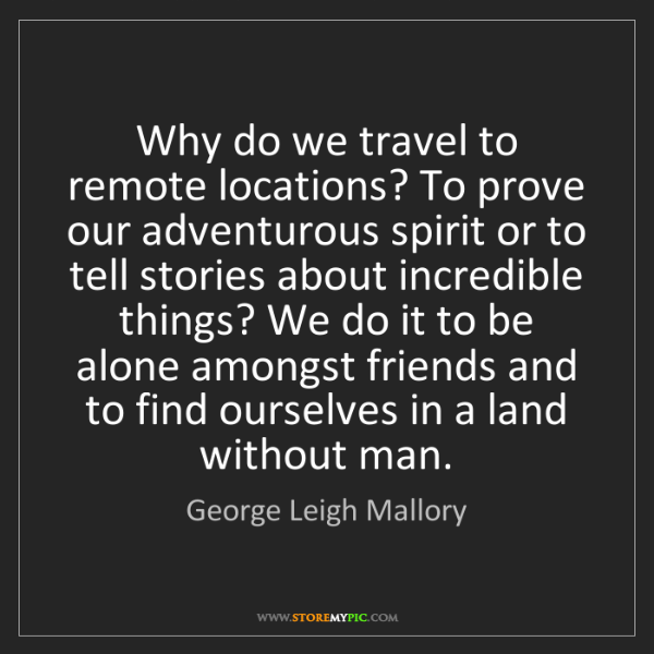 George Leigh Mallory: Why do we travel to remote locations? To prove our adventurous...