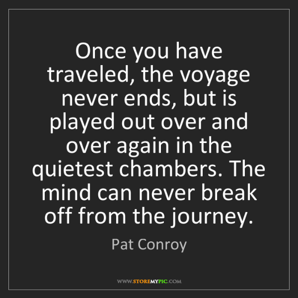 Pat Conroy: Once you have traveled, the voyage never ends, but is...