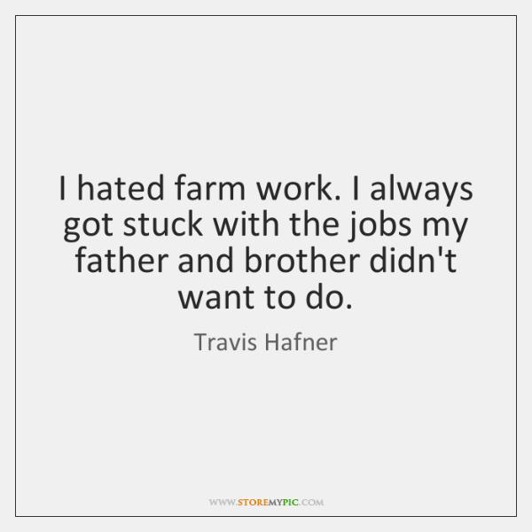 I hated farm work. I always got stuck with the jobs my ...