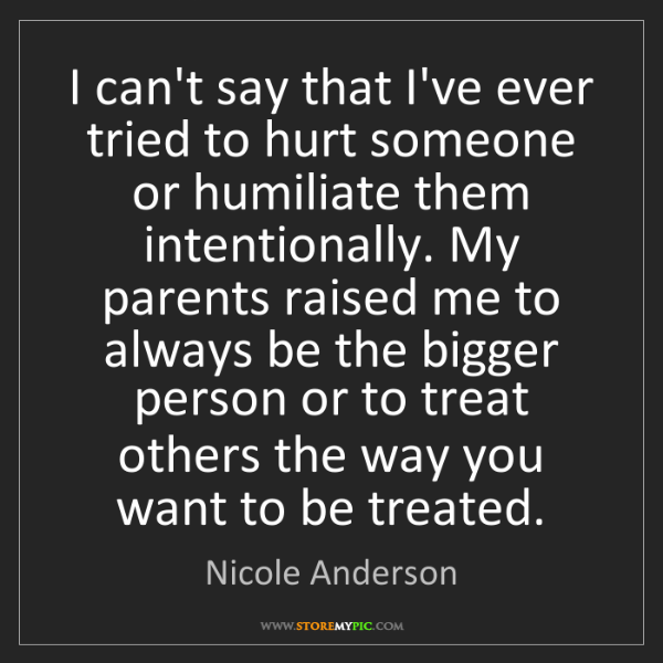 Nicole Anderson: I can't say that I've ever tried to hurt someone or humiliate...