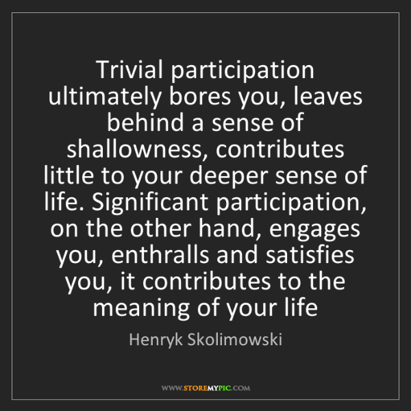 Henryk Skolimowski: Trivial participation ultimately bores you, leaves behind...