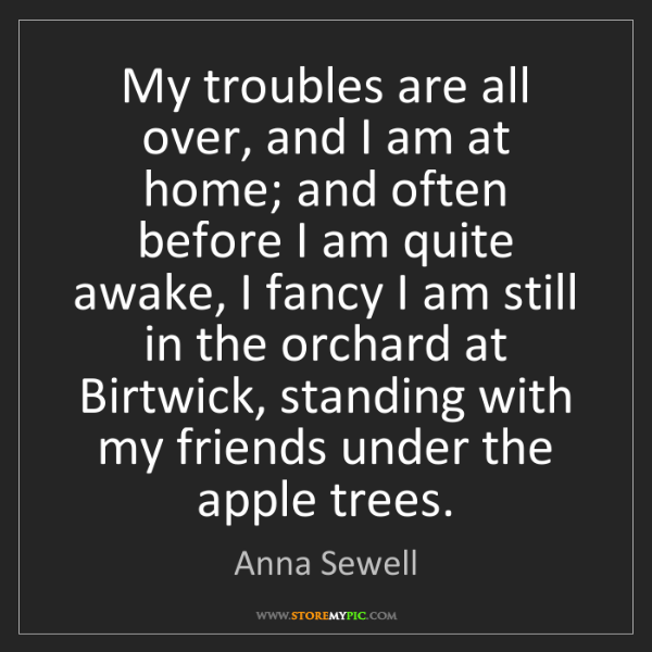 Anna Sewell: My troubles are all over, and I am at home; and often...