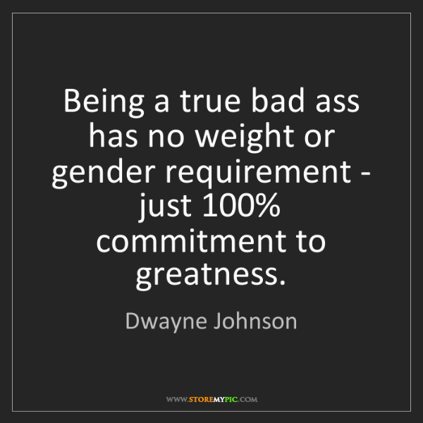 Dwayne Johnson: Being a true bad ass has no weight or gender requirement...