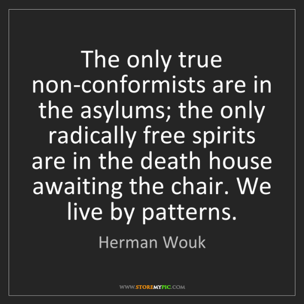 Herman Wouk: The only true non-conformists are in the asylums; the...