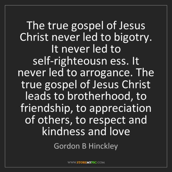 Gordon B Hinckley: The true gospel of Jesus Christ never led to bigotry....