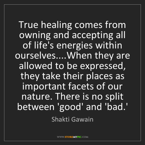 Shakti Gawain: True healing comes from owning and accepting all of life's...