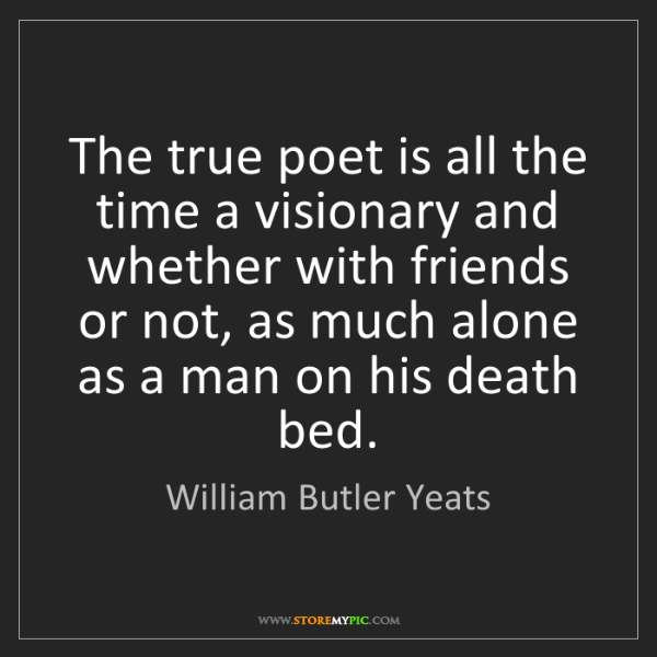 William Butler Yeats: The true poet is all the time a visionary and whether...
