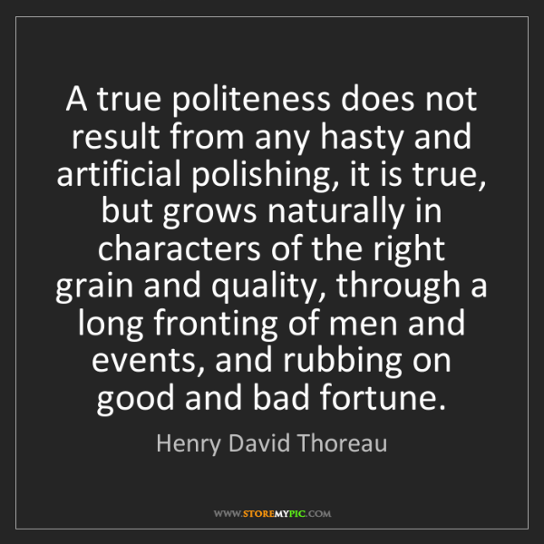 Henry David Thoreau: A true politeness does not result from any hasty and...