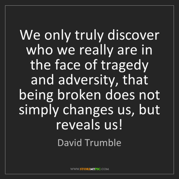 David Trumble: We only truly discover who we really are in the face...
