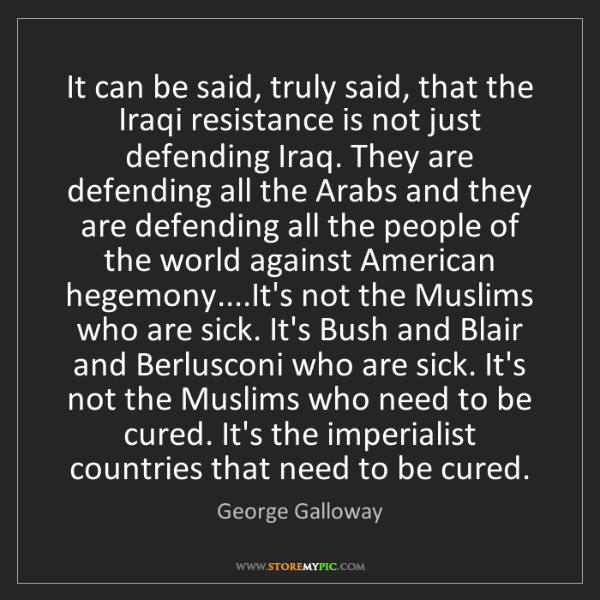 George Galloway: It can be said, truly said, that the Iraqi resistance...
