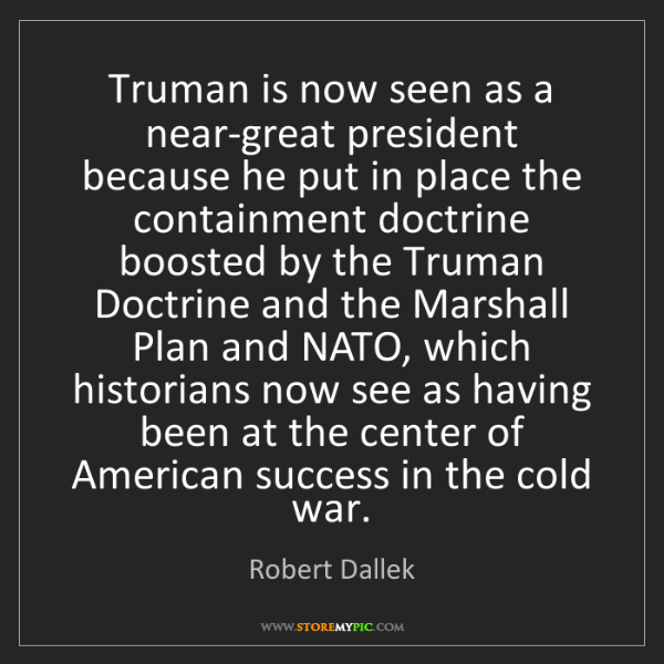 Robert Dallek: Truman is now seen as a near-great president because...