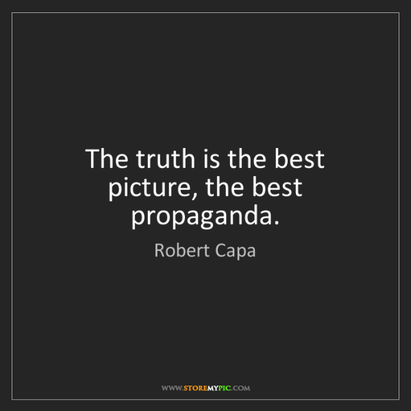 Robert Capa: The truth is the best picture, the best propaganda.