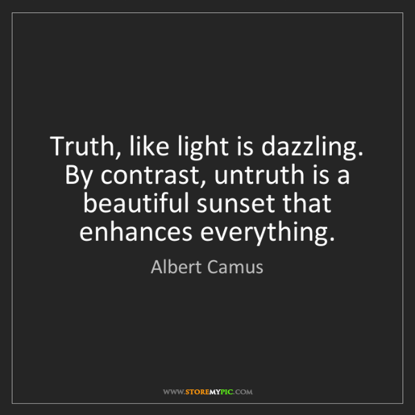 Albert Camus: Truth, like light is dazzling. By contrast, untruth is...