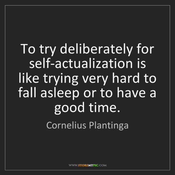 Cornelius Plantinga: To try deliberately for self-actualization is like trying...