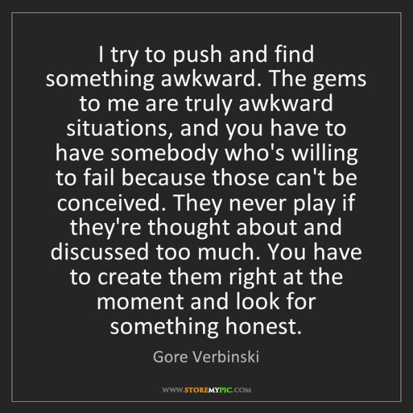 Gore Verbinski: I try to push and find something awkward. The gems to...