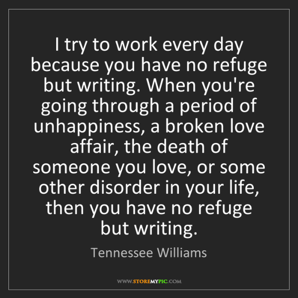 Tennessee Williams: I try to work every day because you have no refuge but...