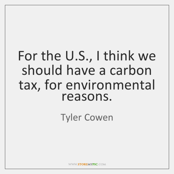 For the U.S., I think we should have a carbon tax, ...