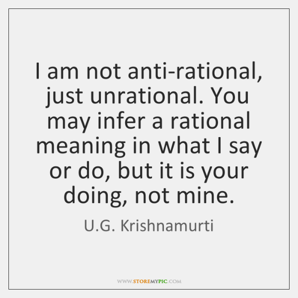 i am not anti rational just unrational you may infer a rational