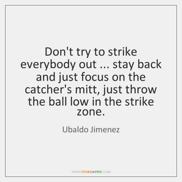 Don't try to strike everybody out ... stay back and just focus on ...
