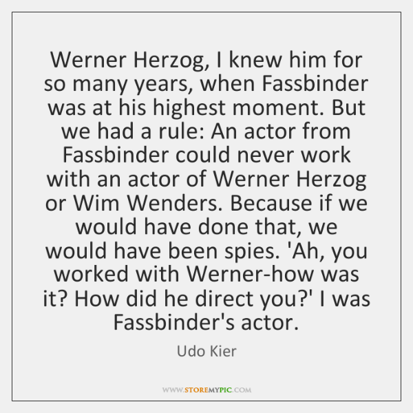 Werner Herzog, I knew him for so many years, when Fassbinder was ...