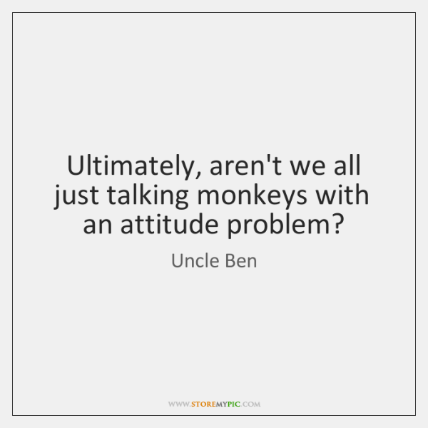 Ultimately, aren't we all just talking monkeys with an attitude problem?