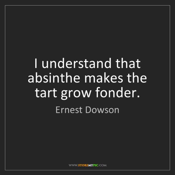 Ernest Dowson: I understand that absinthe makes the tart grow fonder.