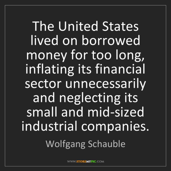 Wolfgang Schauble: The United States lived on borrowed money for too long,...