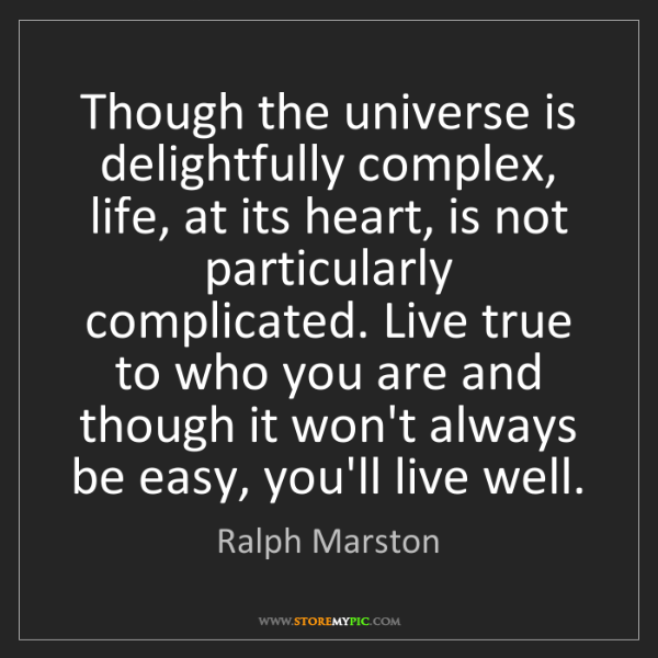 Ralph Marston: Though the universe is delightfully complex, life, at...