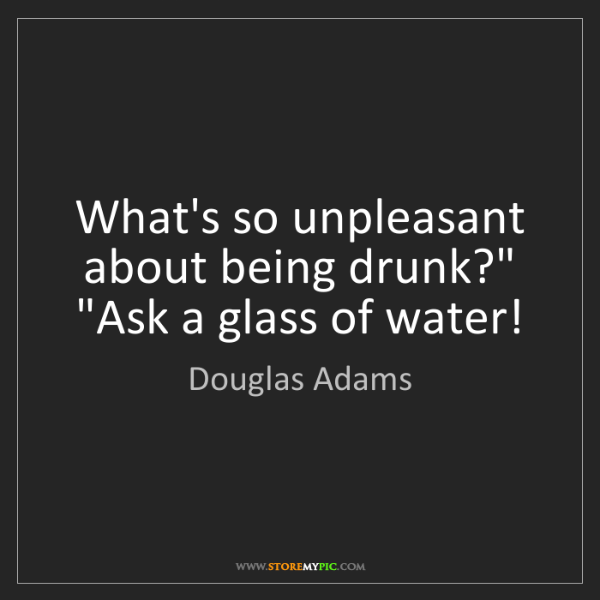 "Douglas Adams: What's so unpleasant about being drunk?"" ""Ask a glass..."