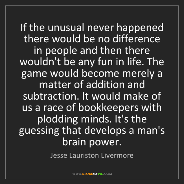 Jesse Lauriston Livermore: If the unusual never happened there would be no difference...