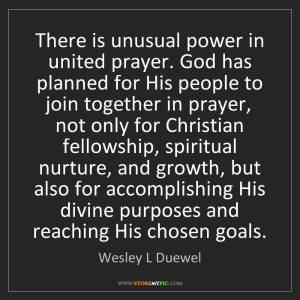 Wesley L Duewel: There is unusual power in united prayer. God has planned...