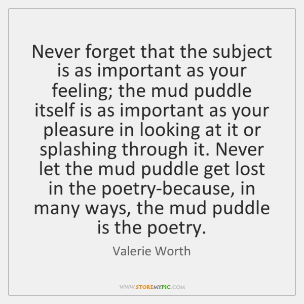Never forget that the subject is as important as your feeling; the ...