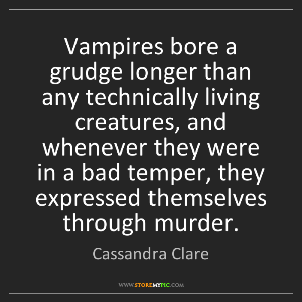 Cassandra Clare: Vampires bore a grudge longer than any technically living...