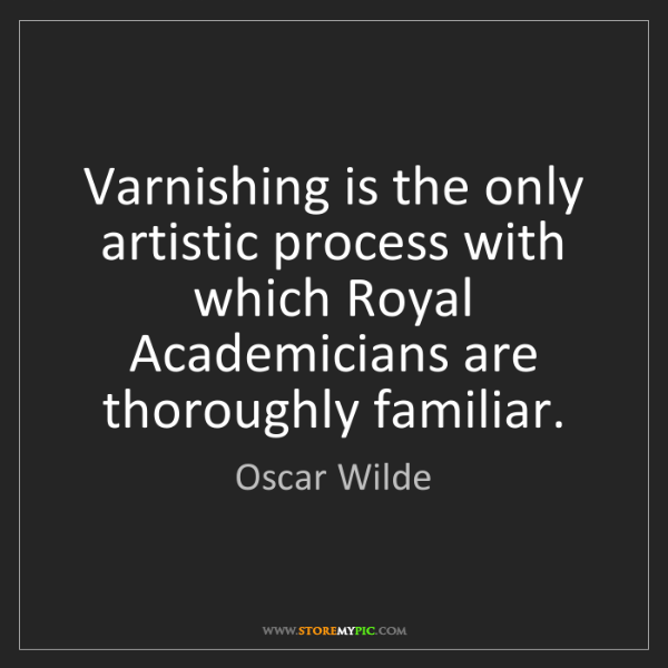 Oscar Wilde: Varnishing is the only artistic process with which Royal...