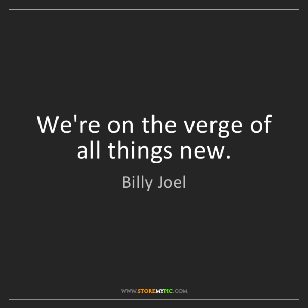 Billy Joel: We're on the verge of all things new.