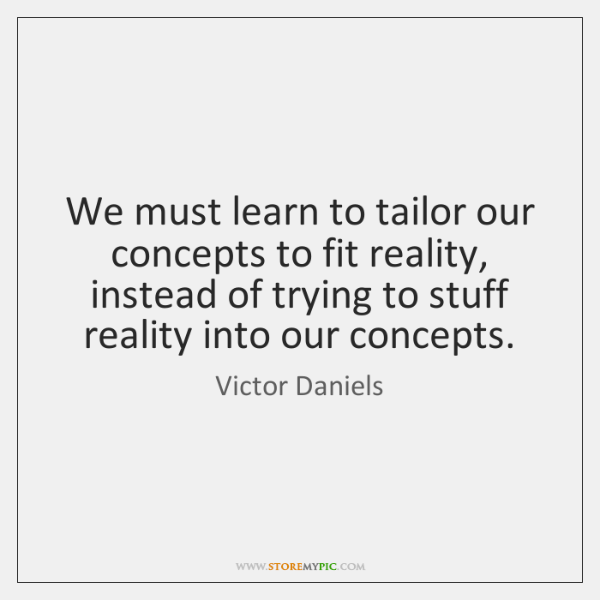 We must learn to tailor our concepts to fit reality, instead of ...