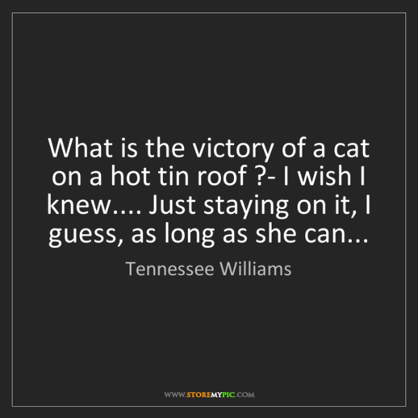 Tennessee Williams: What is the victory of a cat on a hot tin roof ?- I wish...