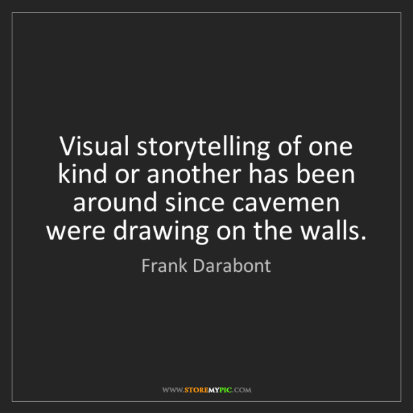 Frank Darabont: Visual storytelling of one kind or another has been around...