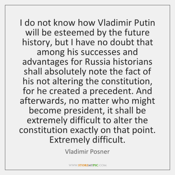 I do not know how Vladimir Putin will be esteemed by the ...