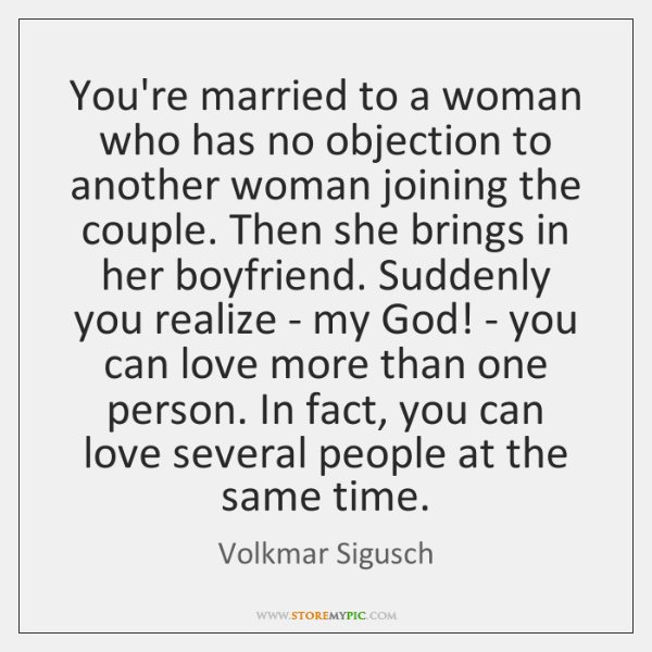 You\'re married to a woman who has no objection to another woman ...