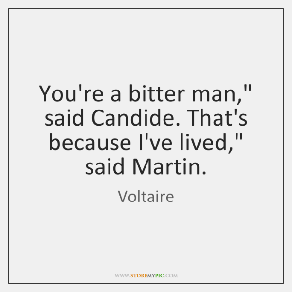 """You're a bitter man,"""" said Candide. That's because I've lived,"""" said Martin."""