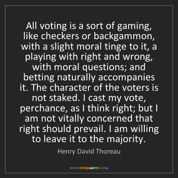 Henry David Thoreau: All voting is a sort of gaming, like checkers or backgammon,...