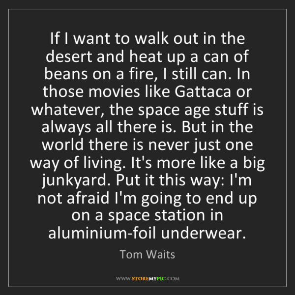Tom Waits: If I want to walk out in the desert and heat up a can...