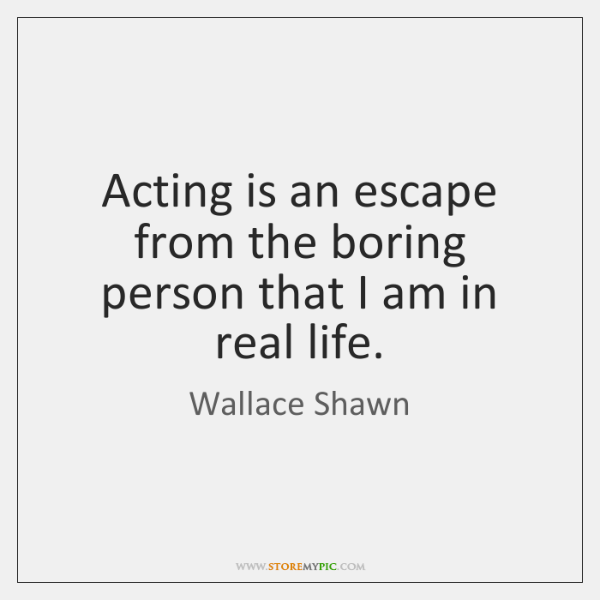 Acting is an escape from the boring person that I am in ...