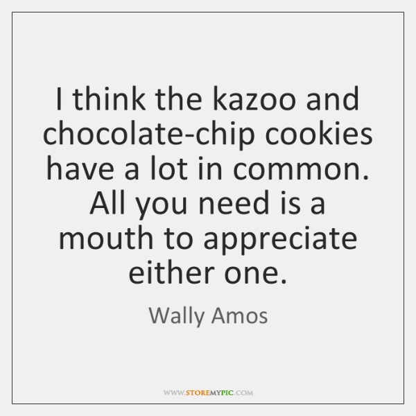 I think the kazoo and chocolate-chip cookies have a lot in common. ...