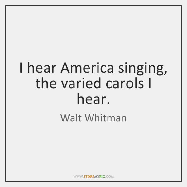 I hear America singing, the varied carols I hear.