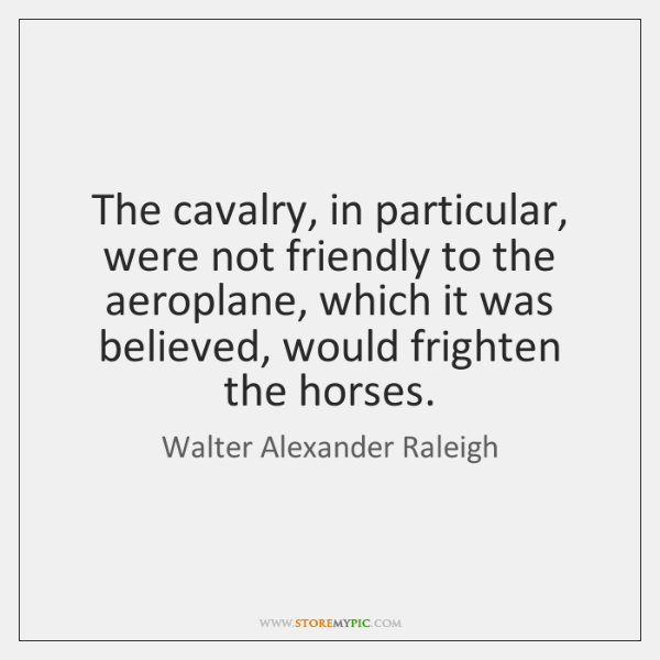 The cavalry, in particular, were not friendly to the aeroplane, which it ...